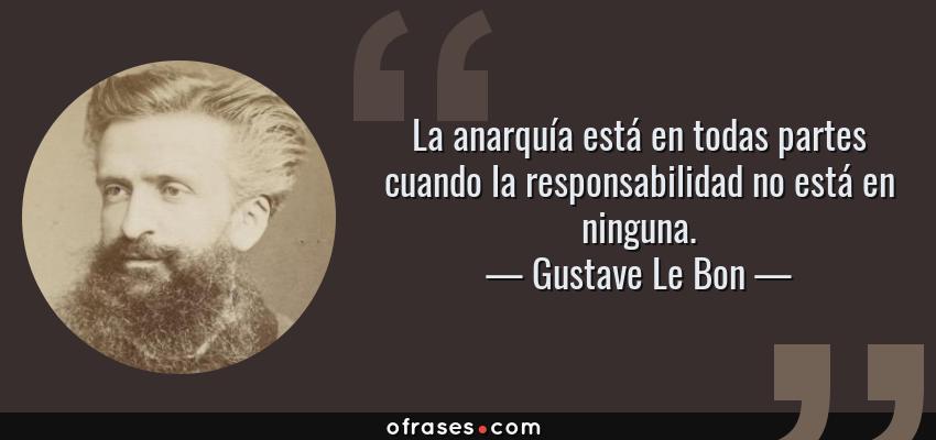 Frases de Gustave Le Bon - La anarquía está en todas partes cuando la responsabilidad no está en ninguna.