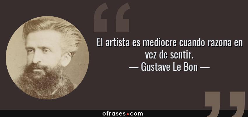 Frases de Gustave Le Bon - El artista es mediocre cuando razona en vez de sentir.