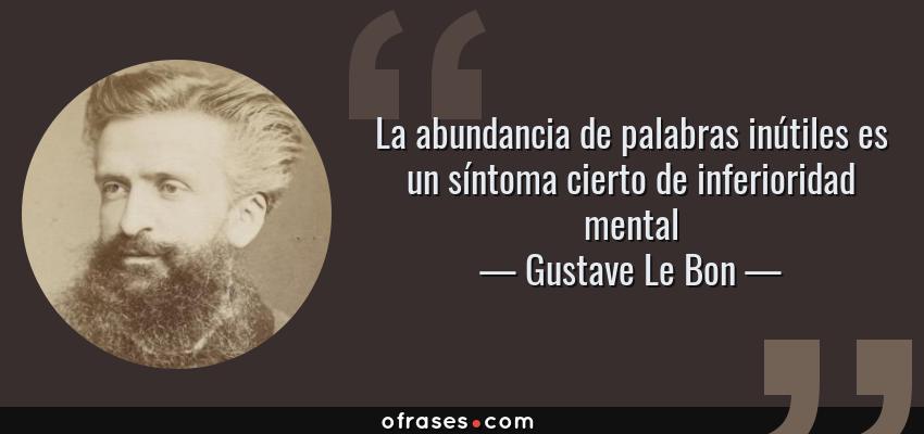 Frases de Gustave Le Bon - La abundancia de palabras inútiles es un síntoma cierto de inferioridad mental