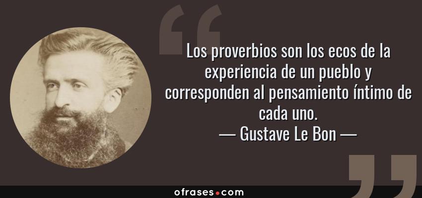 Frases de Gustave Le Bon - Los proverbios son los ecos de la experiencia de un pueblo y corresponden al pensamiento íntimo de cada uno.