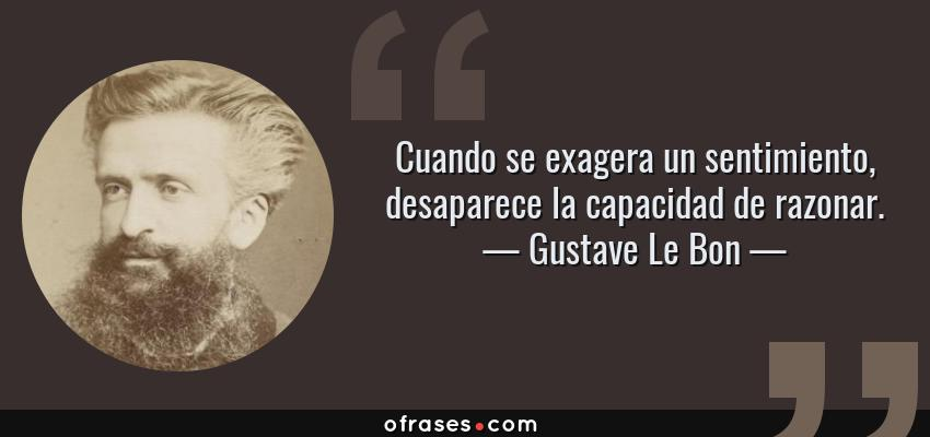 Frases de Gustave Le Bon - Cuando se exagera un sentimiento, desaparece la capacidad de razonar.