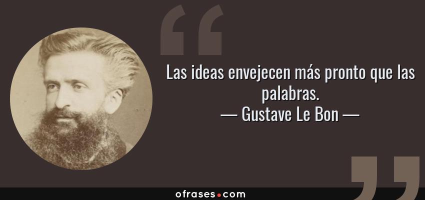 Frases de Gustave Le Bon - Las ideas envejecen más pronto que las palabras.