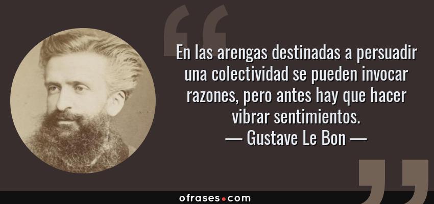 Frases de Gustave Le Bon - En las arengas destinadas a persuadir una colectividad se pueden invocar razones, pero antes hay que hacer vibrar sentimientos.