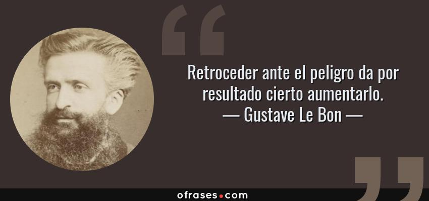 Frases de Gustave Le Bon - Retroceder ante el peligro da por resultado cierto aumentarlo.