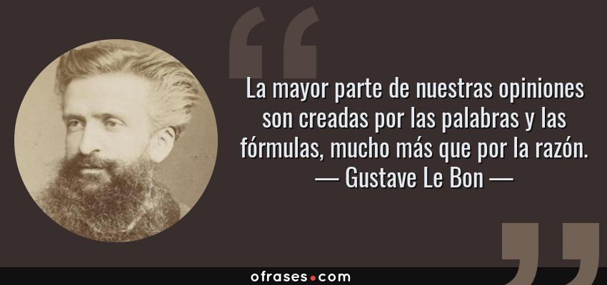 Frases de Gustave Le Bon - La mayor parte de nuestras opiniones son creadas por las palabras y las fórmulas, mucho más que por la razón.