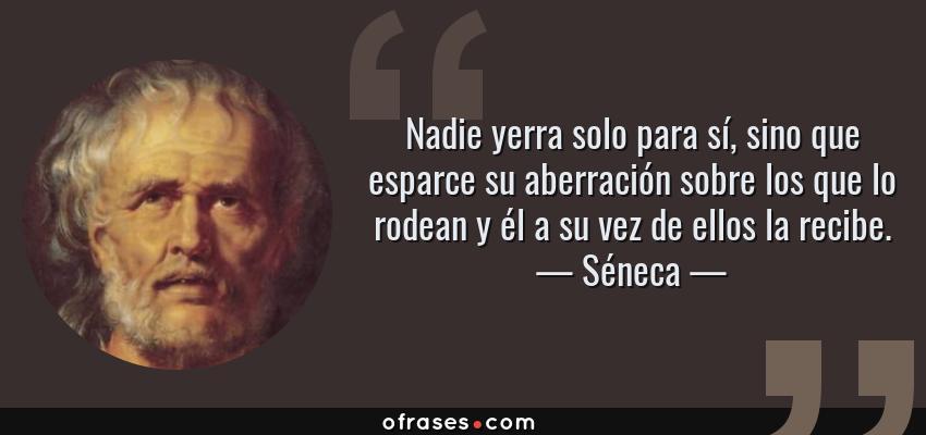 Frases de Séneca - Nadie yerra solo para sí, sino que esparce su aberración sobre los que lo rodean y él a su vez de ellos la recibe.