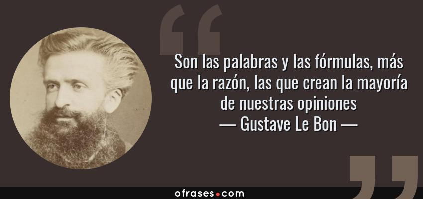 Frases de Gustave Le Bon - Son las palabras y las fórmulas, más que la razón, las que crean la mayoría de nuestras opiniones