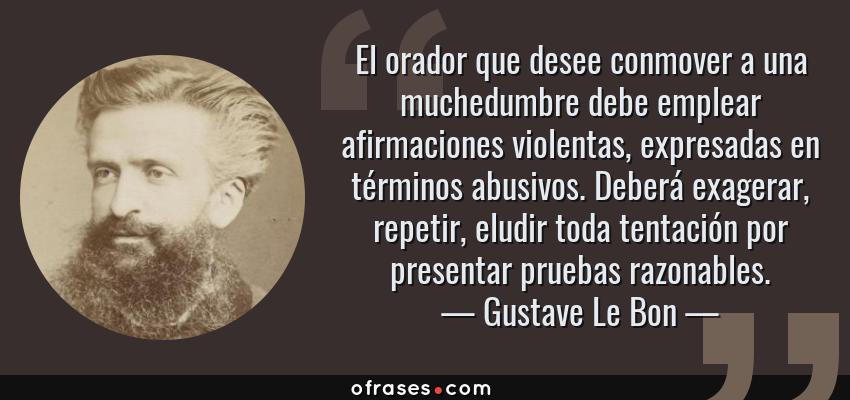 Frases de Gustave Le Bon - El orador que desee conmover a una muchedumbre debe emplear afirmaciones violentas, expresadas en términos abusivos. Deberá exagerar, repetir, eludir toda tentación por presentar pruebas razonables.