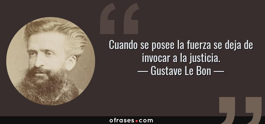 Frases de Gustave Le Bon - Cuando se posee la fuerza se deja de invocar a la justicia.