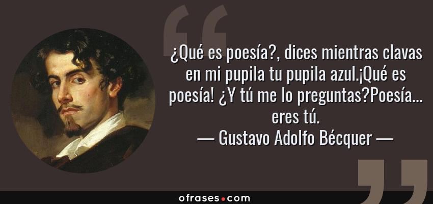 Frases de Gustavo Adolfo Bécquer - ¿Qué es poesía?, dices mientras clavas en mi pupila tu pupila azul.¡Qué es poesía! ¿Y tú me lo preguntas?Poesía... eres tú.