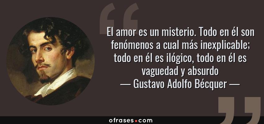 Frases de Gustavo Adolfo Bécquer - El amor es un misterio. Todo en él son fenómenos a cual más inexplicable; todo en él es ilógico, todo en él es vaguedad y absurdo