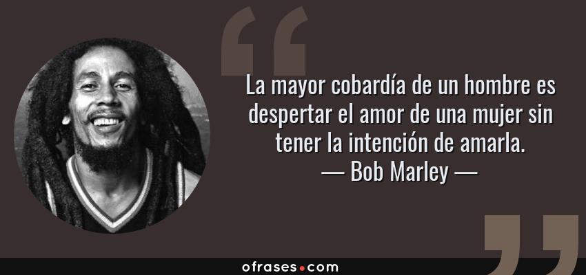 Frases de Bob Marley - La mayor cobardía de un hombre es despertar el amor de una mujer sin tener la intención de amarla.