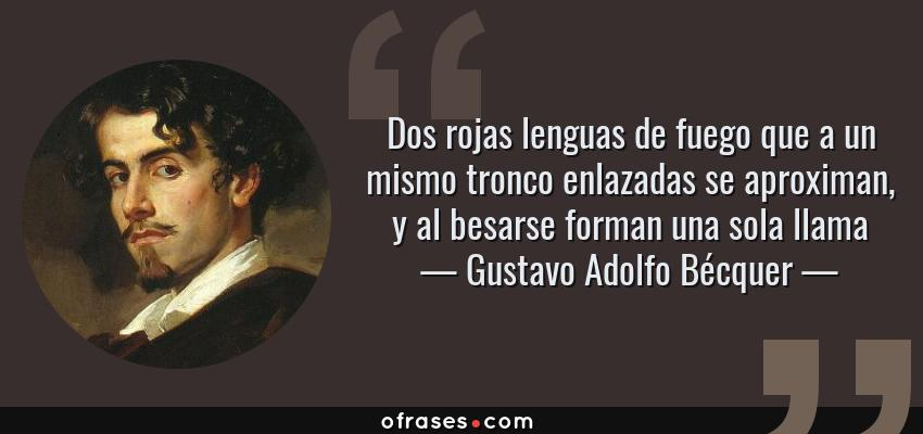 Frases de Gustavo Adolfo Bécquer - Dos rojas lenguas de fuego que a un mismo tronco enlazadas se aproximan, y al besarse forman una sola llama