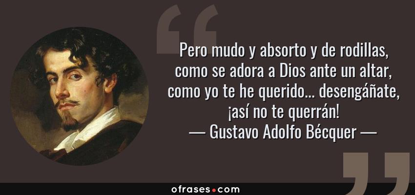 Frases de Gustavo Adolfo Bécquer - Pero mudo y absorto y de rodillas, como se adora a Dios ante un altar, como yo te he querido... desengáñate, ¡así no te querrán!