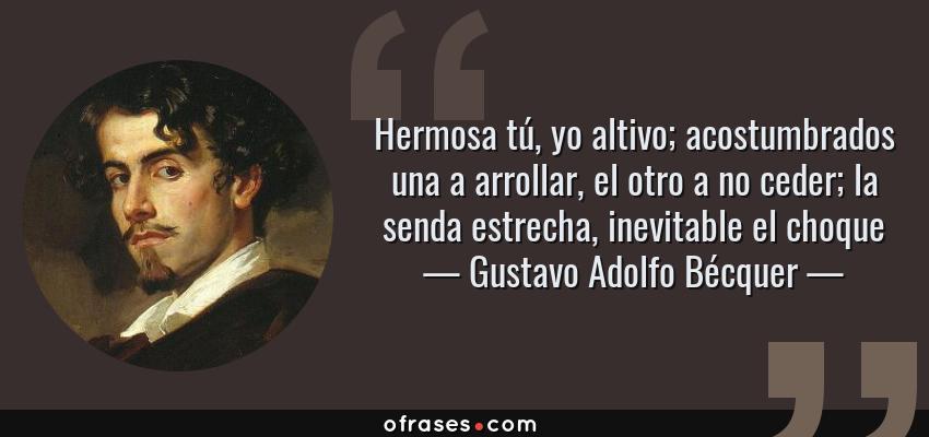 Frases de Gustavo Adolfo Bécquer - Hermosa tú, yo altivo; acostumbrados una a arrollar, el otro a no ceder; la senda estrecha, inevitable el choque