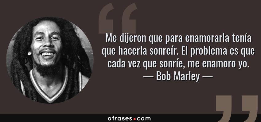 Frases de Bob Marley - Me dijeron que para enamorarla tenía que hacerla sonreír. El problema es que cada vez que sonríe, me enamoro yo.