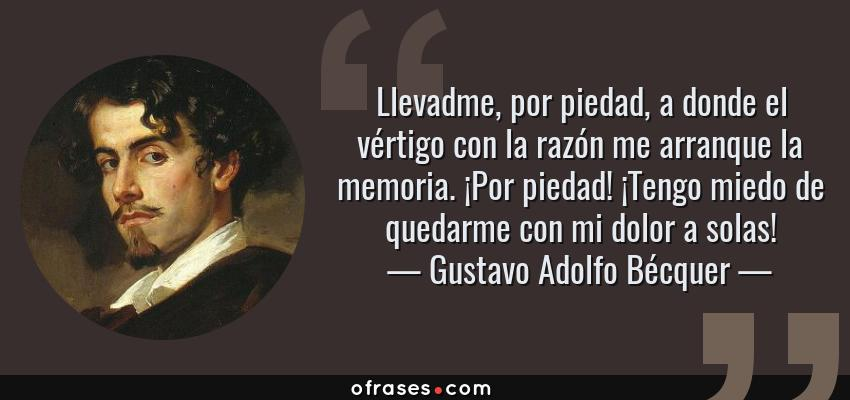 Frases de Gustavo Adolfo Bécquer - Llevadme, por piedad, a donde el vértigo con la razón me arranque la memoria. ¡Por piedad! ¡Tengo miedo de quedarme con mi dolor a solas!