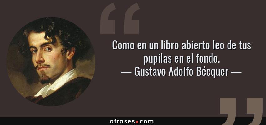 Frases de Gustavo Adolfo Bécquer - Como en un libro abierto leo de tus pupilas en el fondo.