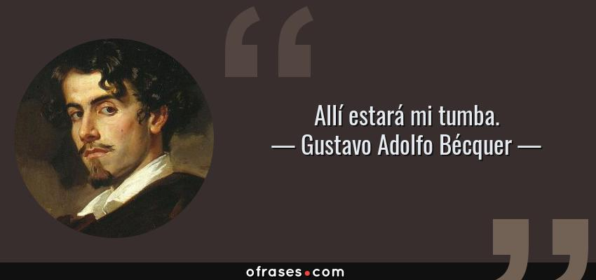 Frases de Gustavo Adolfo Bécquer - Allí estará mi tumba.