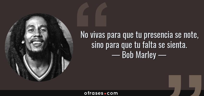 Frases de Bob Marley - No vivas para que tu presencia se note, sino para que tu falta se sienta.