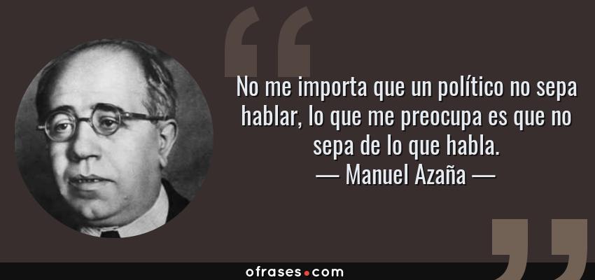 Frases de Manuel Azaña - No me importa que un político no sepa hablar, lo que me preocupa es que no sepa de lo que habla.