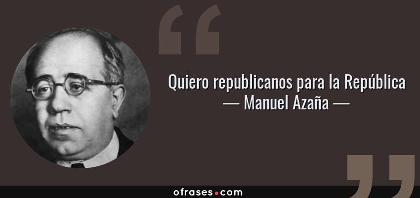 Manuel Azaña Quiero Republicanos Para La República