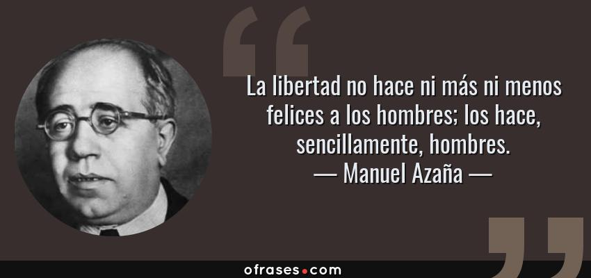 Frases de Manuel Azaña - La libertad no hace ni más ni menos felices a los hombres; los hace, sencillamente, hombres.