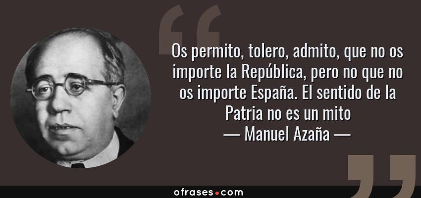 Frases de Manuel Azaña - Os permito, tolero, admito, que no os importe la República, pero no que no os importe España. El sentido de la Patria no es un mito