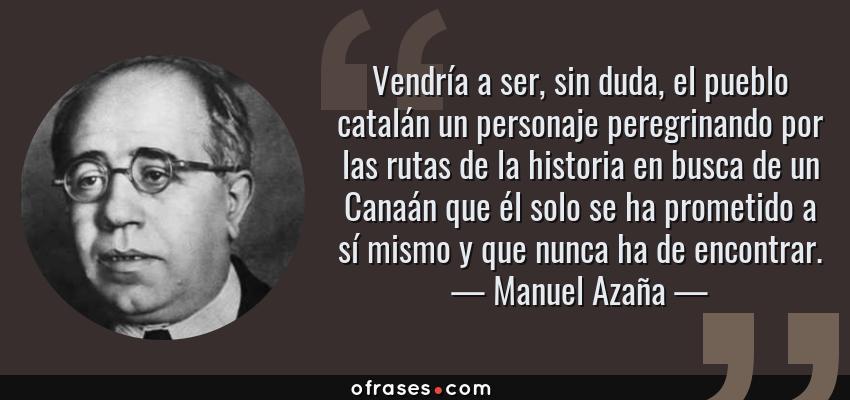 Frases de Manuel Azaña - Vendría a ser, sin duda, el pueblo catalán un personaje peregrinando por las rutas de la historia en busca de un Canaán que él solo se ha prometido a sí mismo y que nunca ha de encontrar.