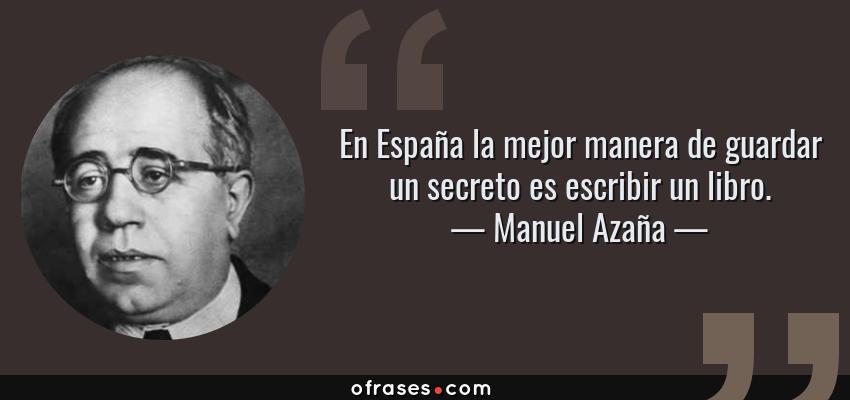 Frases de Manuel Azaña - En España la mejor manera de guardar un secreto es escribir un libro.