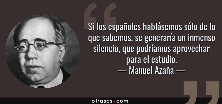 Frases de Manuel Azaña - Si los españoles hablásemos sólo de lo que sabemos, se generaría un inmenso silencio, que podríamos aprovechar para el estudio.