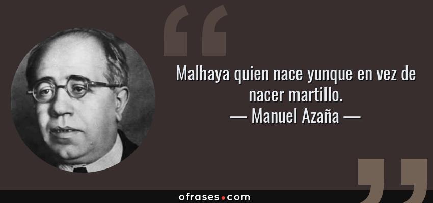 Frases de Manuel Azaña - Malhaya quien nace yunque en vez de nacer martillo.