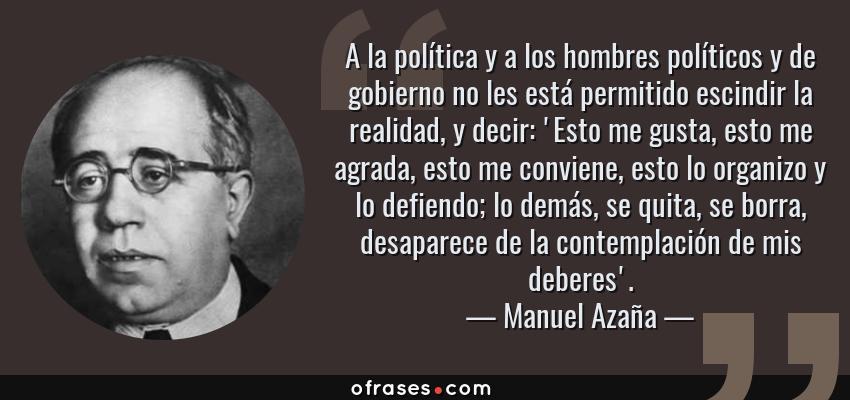 Frases de Manuel Azaña - A la política y a los hombres políticos y de gobierno no les está permitido escindir la realidad, y decir: 'Esto me gusta, esto me agrada, esto me conviene, esto lo organizo y lo defiendo; lo demás, se quita, se borra, desaparece de la contemplación de mis deberes'.
