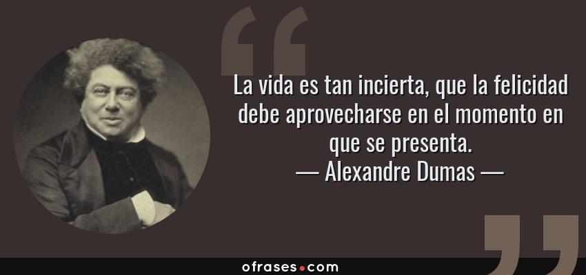 Frases de Alexandre Dumas - La vida es tan incierta, que la felicidad debe aprovecharse en el momento en que se presenta.