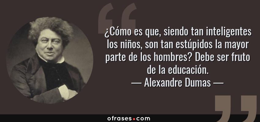 Frases de Alexandre Dumas - ¿Cómo es que, siendo tan inteligentes los niños, son tan estúpidos la mayor parte de los hombres? Debe ser fruto de la educación.