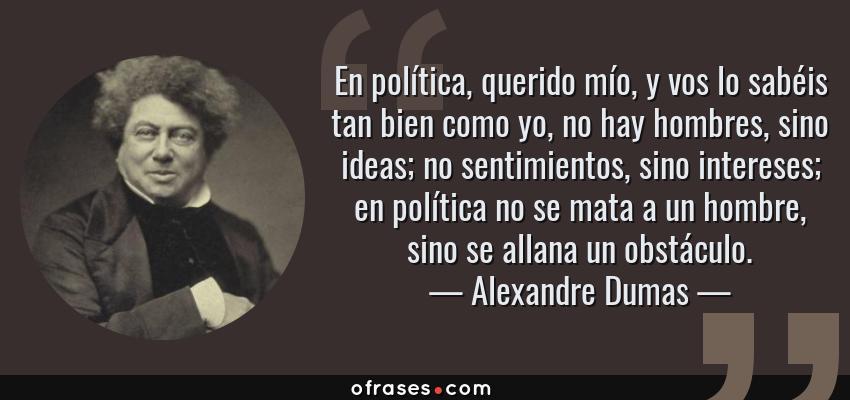 Frases de Alexandre Dumas - En política, querido mío, y vos lo sabéis tan bien como yo, no hay hombres, sino ideas; no sentimientos, sino intereses; en política no se mata a un hombre, sino se allana un obstáculo.