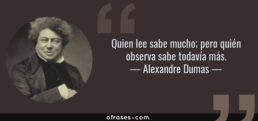 Frases de Alexandre Dumas - Quien lee sabe mucho; pero quién observa sabe todavía más.