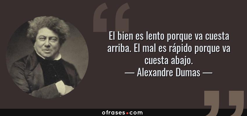 Frases de Alexandre Dumas - El bien es lento porque va cuesta arriba. El mal es rápido porque va cuesta abajo.