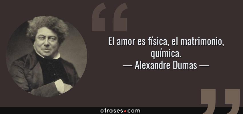 Frases de Alexandre Dumas - El amor es física, el matrimonio, química.