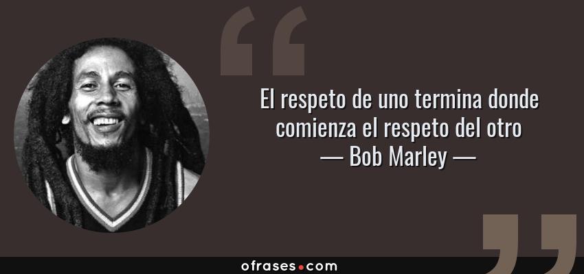 Frases de Bob Marley - El respeto de uno termina donde comienza el respeto del otro
