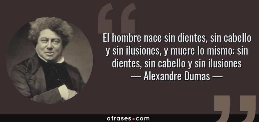 Frases de Alexandre Dumas - El hombre nace sin dientes, sin cabello y sin ilusiones, y muere lo mismo: sin dientes, sin cabello y sin ilusiones