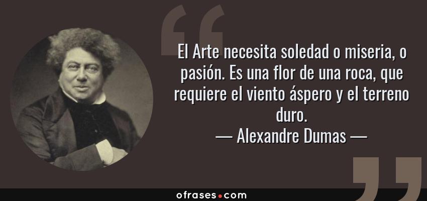 Frases de Alexandre Dumas - El Arte necesita soledad o miseria, o pasión. Es una flor de una roca, que requiere el viento áspero y el terreno duro.