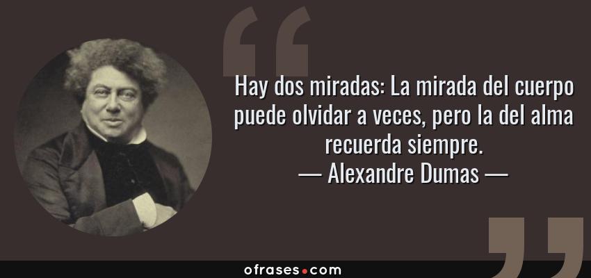 Frases de Alexandre Dumas - Hay dos miradas: La mirada del cuerpo puede olvidar a veces, pero la del alma recuerda siempre.
