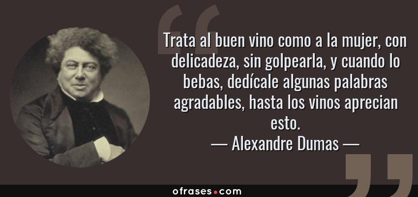 Frases de Alexandre Dumas - Trata al buen vino como a la mujer, con delicadeza, sin golpearla, y cuando lo bebas, dedícale algunas palabras agradables, hasta los vinos aprecian esto.