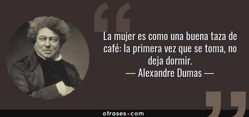 Frases de Alexandre Dumas - La mujer es como una buena taza de café: la primera vez que se toma, no deja dormir.