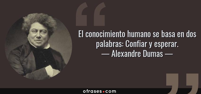 Frases de Alexandre Dumas - El conocimiento humano se basa en dos palabras: Confiar y esperar.