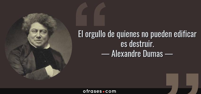 Frases de Alexandre Dumas - El orgullo de quienes no pueden edificar es destruir.