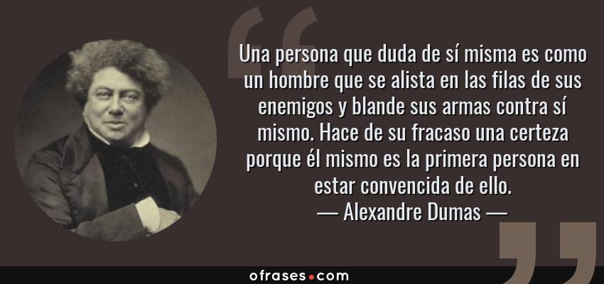 Frases de Alexandre Dumas - Una persona que duda de sí misma es como un hombre que se alista en las filas de sus enemigos y blande sus armas contra sí mismo. Hace de su fracaso una certeza porque él mismo es la primera persona en estar convencida de ello.