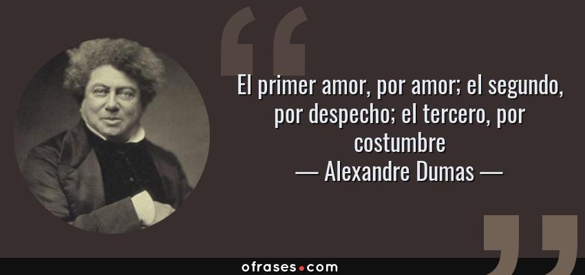 Frases de Alexandre Dumas - El primer amor, por amor; el segundo, por despecho; el tercero, por costumbre