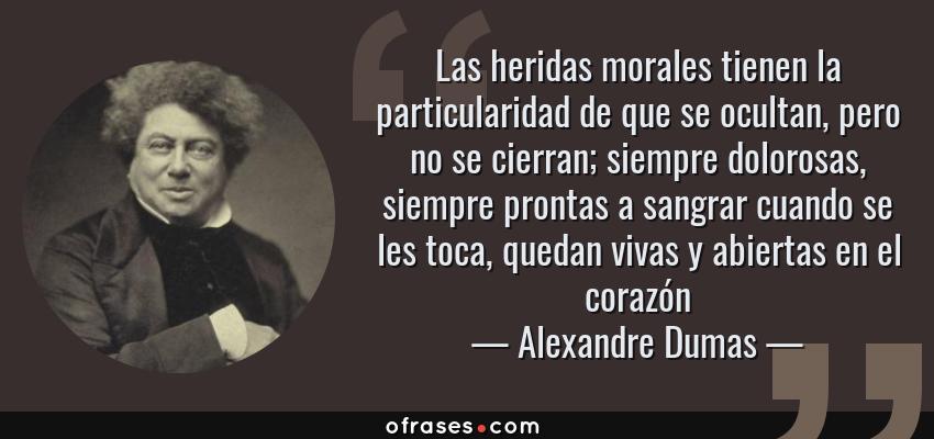 Frases de Alexandre Dumas - Las heridas morales tienen la particularidad de que se ocultan, pero no se cierran; siempre dolorosas, siempre prontas a sangrar cuando se les toca, quedan vivas y abiertas en el corazón